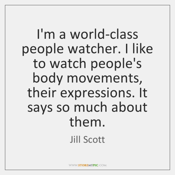 I'm a world-class people watcher. I like to watch people's body movements, ...