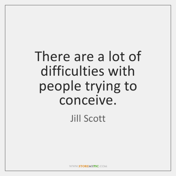There are a lot of difficulties with people trying to conceive.