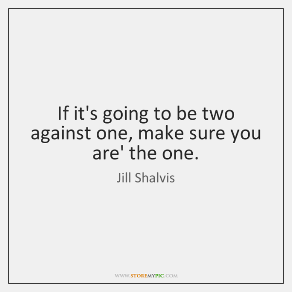 If it's going to be two against one, make sure you are' ...
