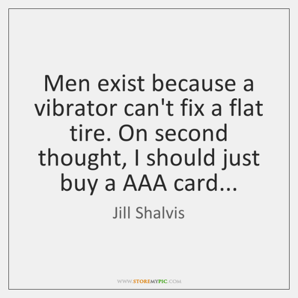 Men exist because a vibrator can't fix a flat tire. On second ...