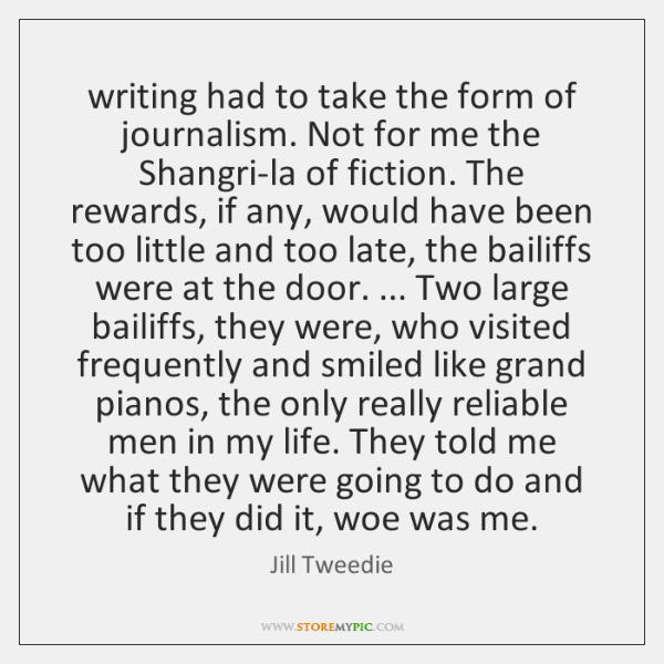 writing had to take the form of journalism. Not for me the ...