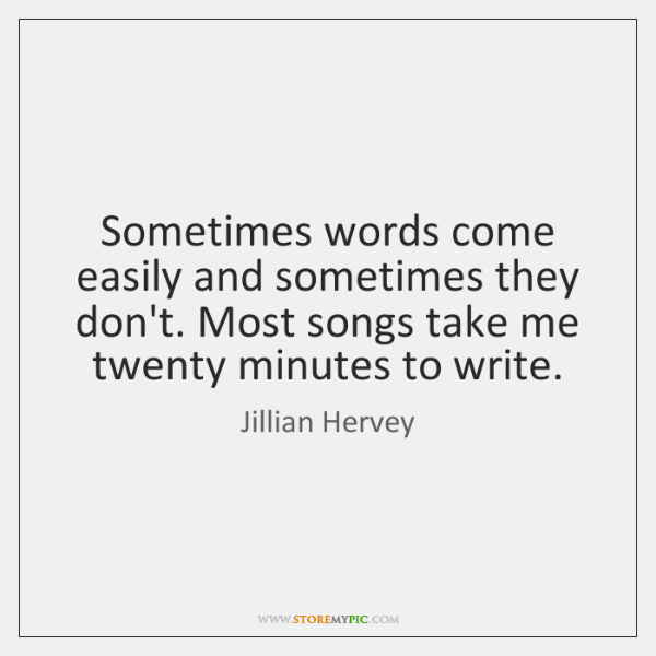 Sometimes words come easily and sometimes they don't. Most songs take me ...