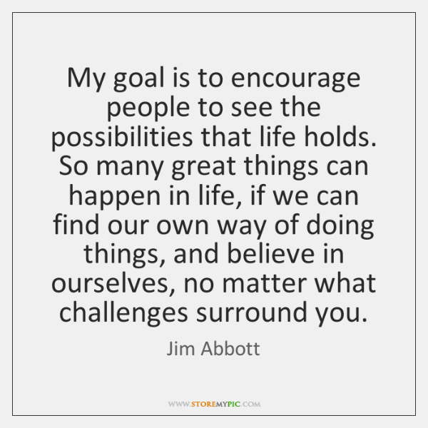 My goal is to encourage people to see the possibilities that life ...