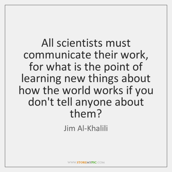All scientists must communicate their work, for what is the point of ...