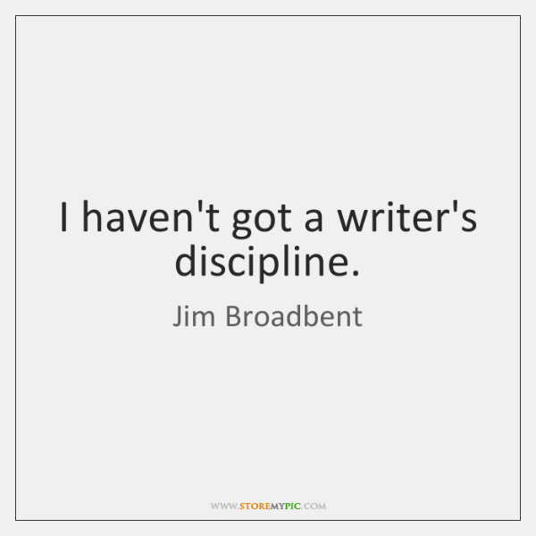 I haven't got a writer's discipline.