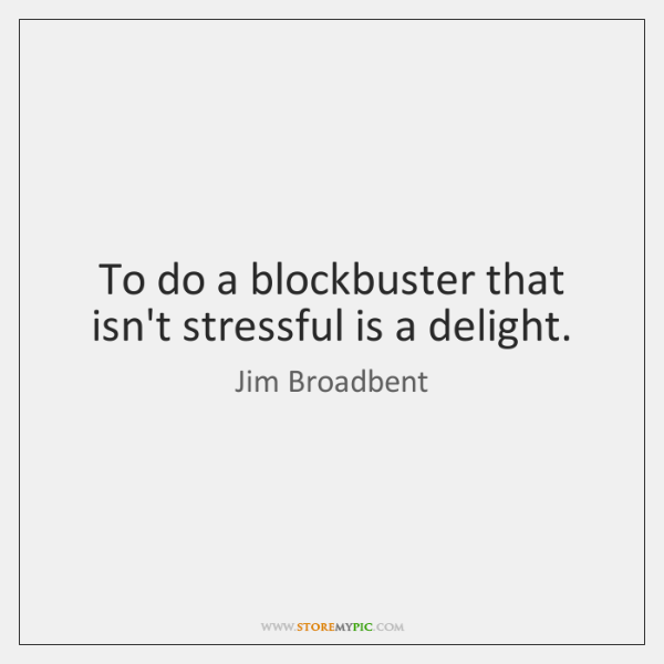 To do a blockbuster that isn't stressful is a delight.