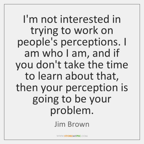 I'm not interested in trying to work on people's perceptions. I am ...