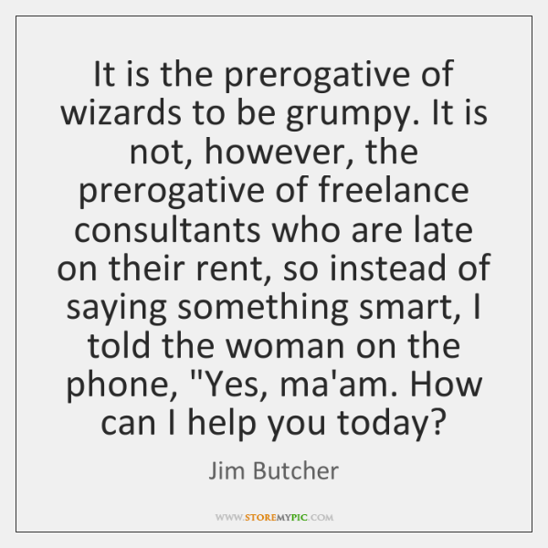 It is the prerogative of wizards to be grumpy. It is not, ...