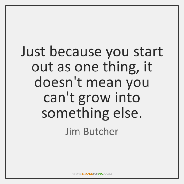 Just because you start out as one thing, it doesn't mean you ...