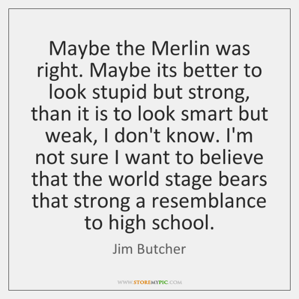 Maybe the Merlin was right. Maybe its better to look stupid but ...