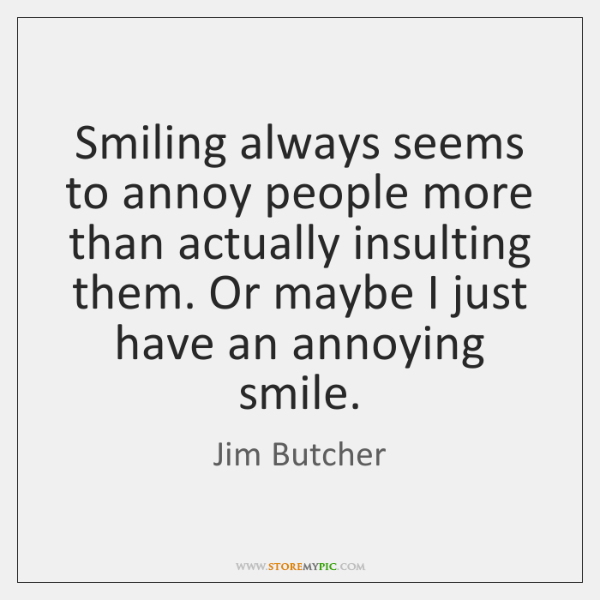 Smiling always seems to annoy people more than actually insulting them. Or ...