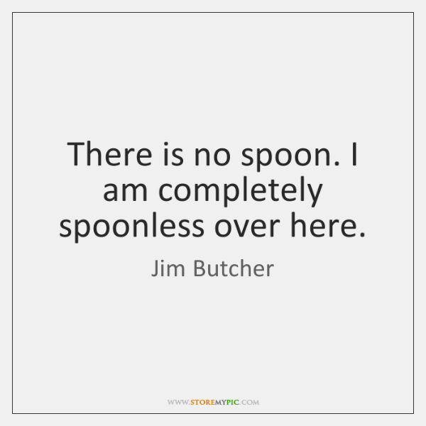 There is no spoon. I am completely spoonless over here.