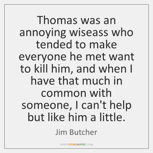 Thomas was an annoying wiseass who tended to make everyone he met ...