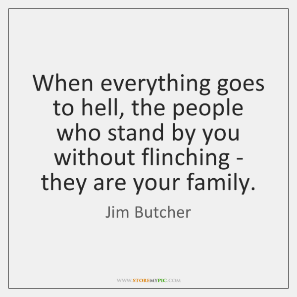 When everything goes to hell, the people who stand by you without ...