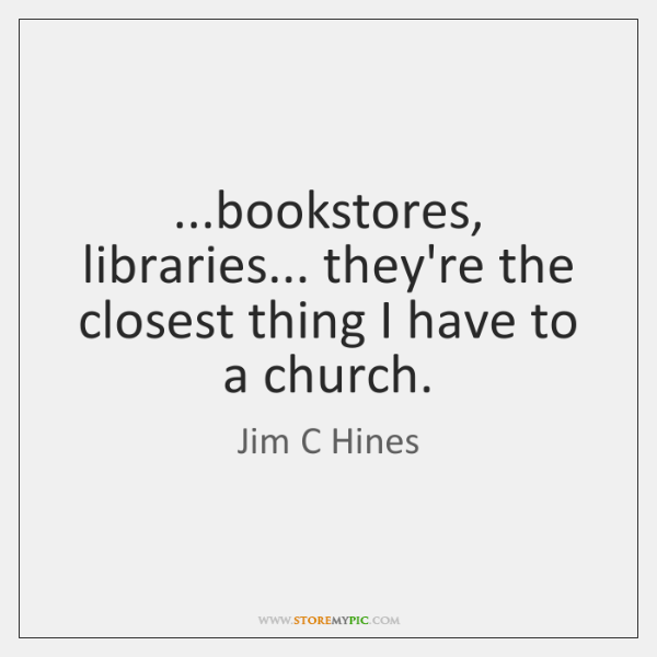 ...bookstores, libraries... they're the closest thing I have to a church.