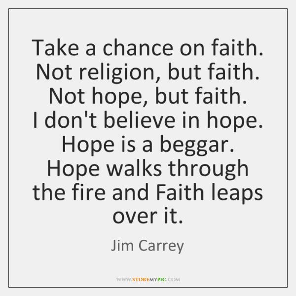 Take a chance on faith. Not religion, but faith.  Not hope, but ...