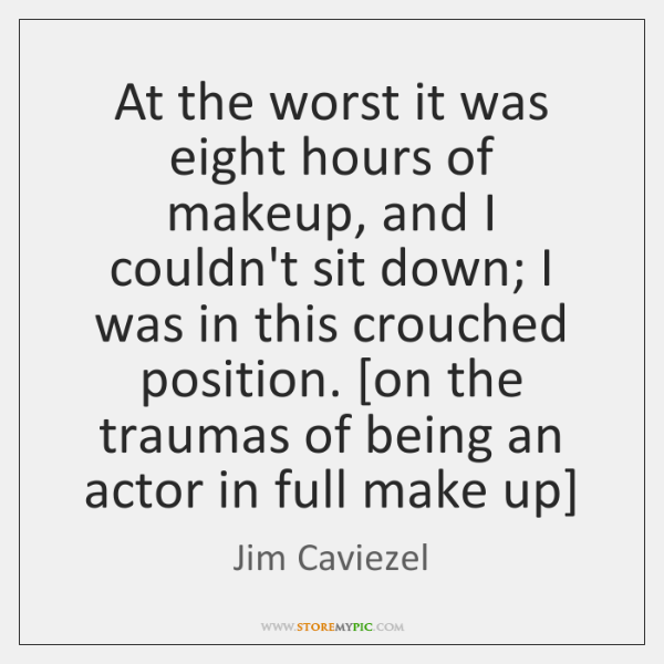 At the worst it was eight hours of makeup, and I couldn't ...
