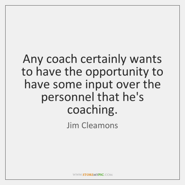 Any coach certainly wants to have the opportunity to have some input ...