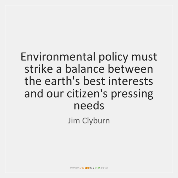 Environmental policy must strike a balance between the earth's best interests and ...