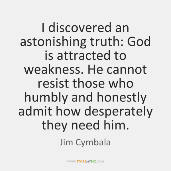 I discovered an astonishing truth: God is attracted to weakness. He cannot ...