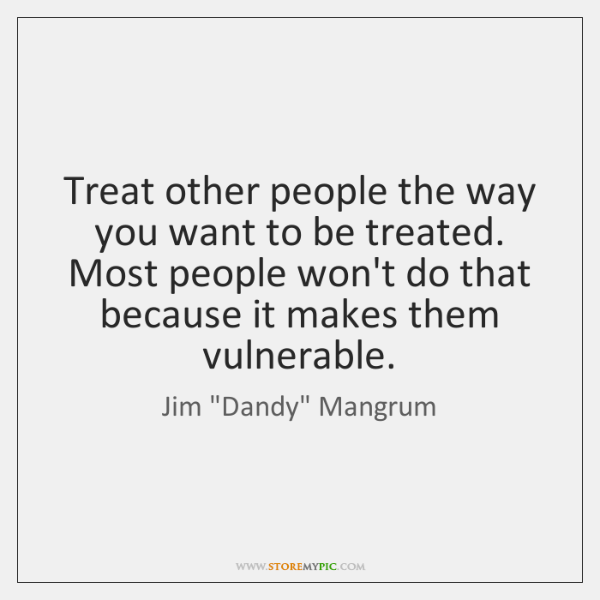 Treat other people the way you want to be treated. Most people ...