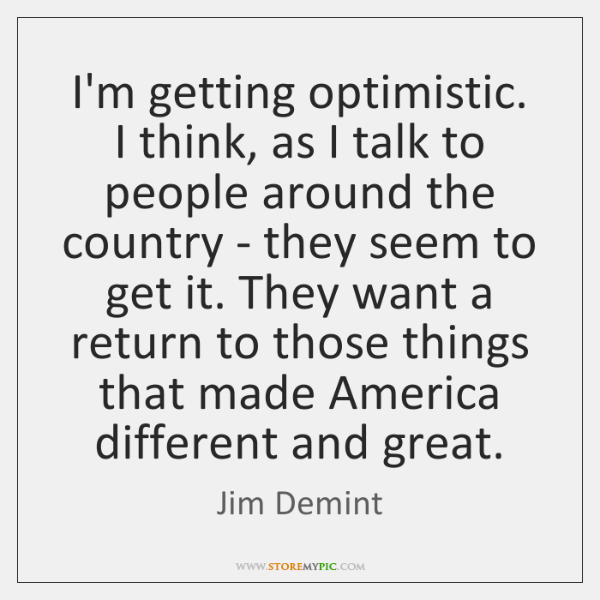 I'm getting optimistic. I think, as I talk to people around the ...