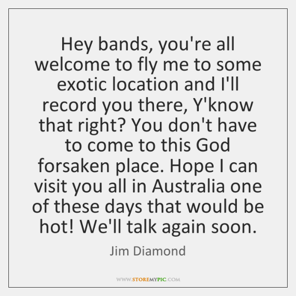 Hey bands, you're all welcome to fly me to some exotic location ...