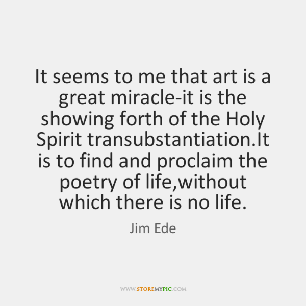 It seems to me that art is a great miracle-it is the ...