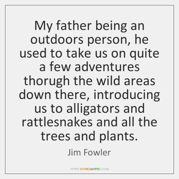 My father being an outdoors person, he used to take us on ...
