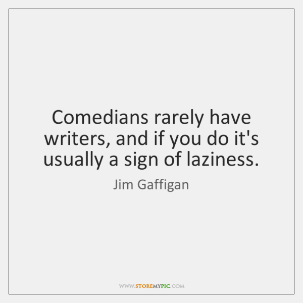Comedians rarely have writers, and if you do it's usually a sign ...