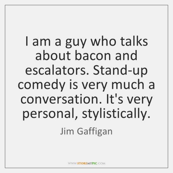 I am a guy who talks about bacon and escalators. Stand-up comedy ...