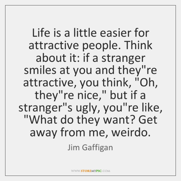 Life is a little easier for attractive people. Think about it: if ...