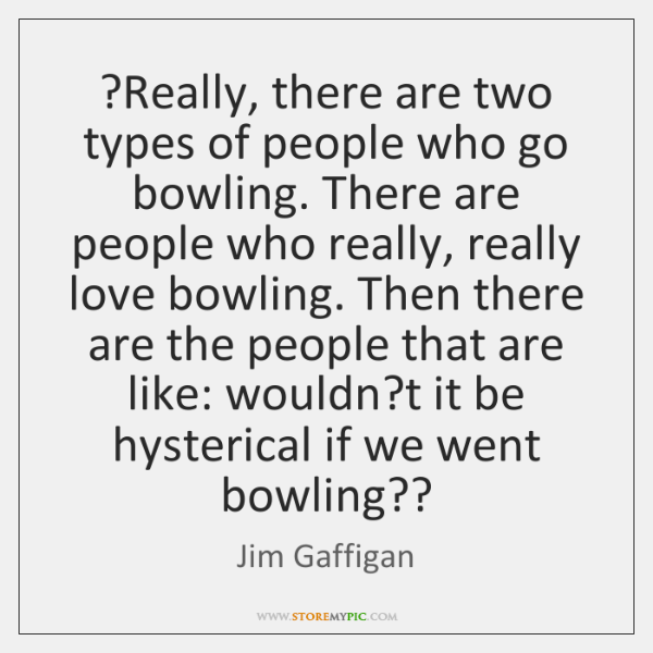 ?Really, there are two types of people who go bowling. There are ...