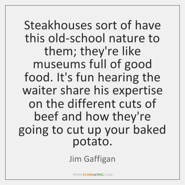Steakhouses sort of have this old-school nature to them; they're like museums ...