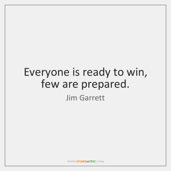 Everyone is ready to win, few are prepared.