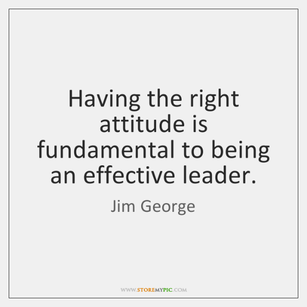 Having the right attitude is fundamental to being an effective leader.