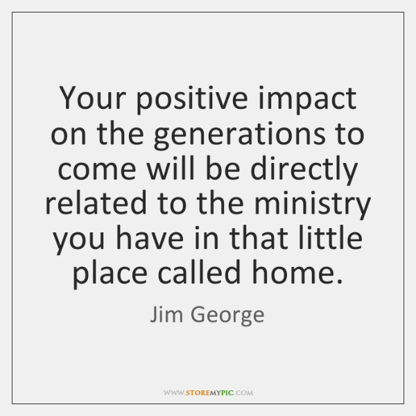 Your positive impact on the generations to come will be directly related ...