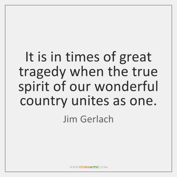 It is in times of great tragedy when the true spirit of ...