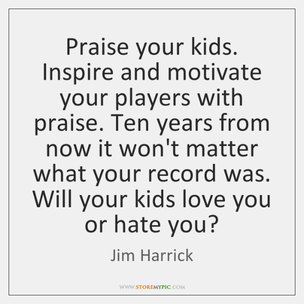 Praise your kids. Inspire and motivate your players with praise. Ten years ...