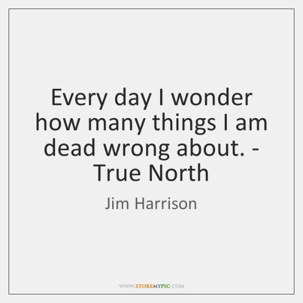 Every day I wonder how many things I am dead wrong about. ...