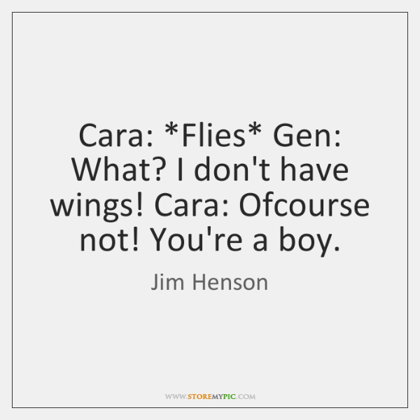 Cara: *Flies* Gen: What? I don't have wings! Cara: Ofcourse not! You're ...