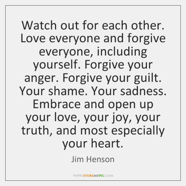 Watch out for each other. Love everyone and forgive everyone, including yourself. ...
