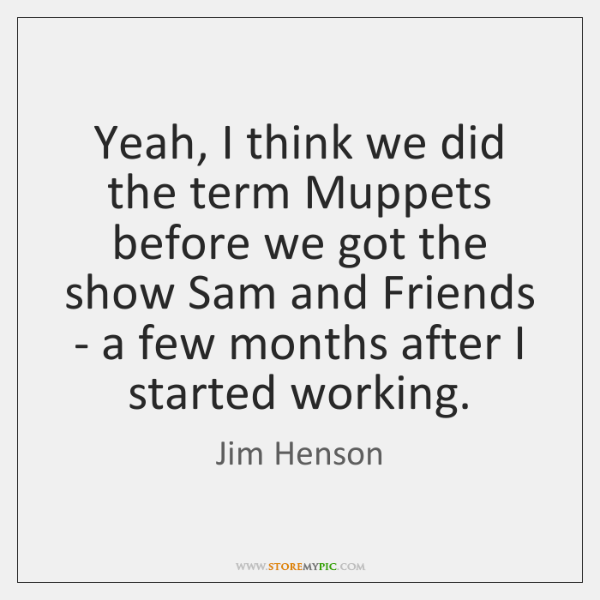 Yeah, I think we did the term Muppets before we got the ...