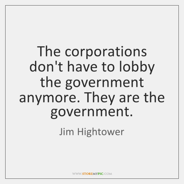 The corporations don't have to lobby the government anymore. They are the ...