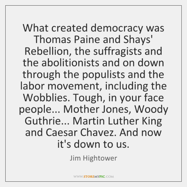 What created democracy was Thomas Paine and Shays' Rebellion, the suffragists and ...
