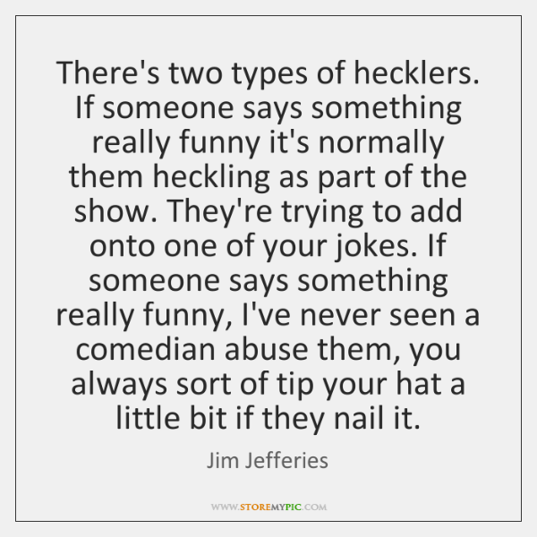 There's two types of hecklers. If someone says something really funny it's ...