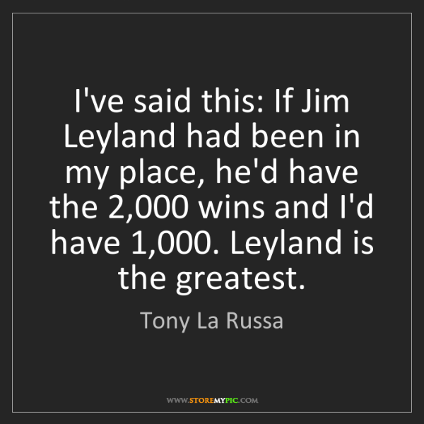 Tony La Russa: I've said this: If Jim Leyland had been in my place,...