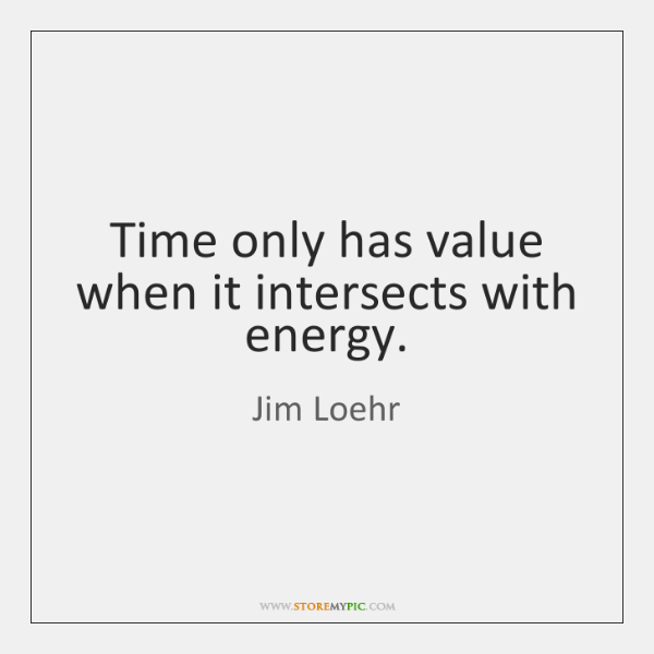Time only has value when it intersects with energy.