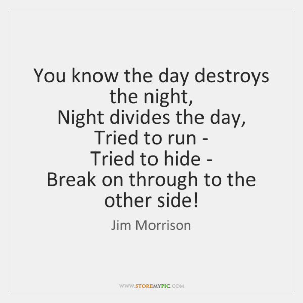You know the day destroys the night,   Night divides the day,   Tried ...