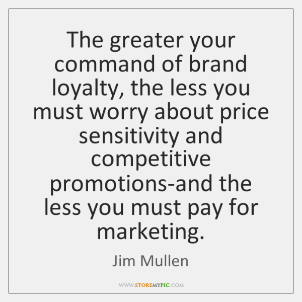 The greater your command of brand loyalty, the less you must worry ...